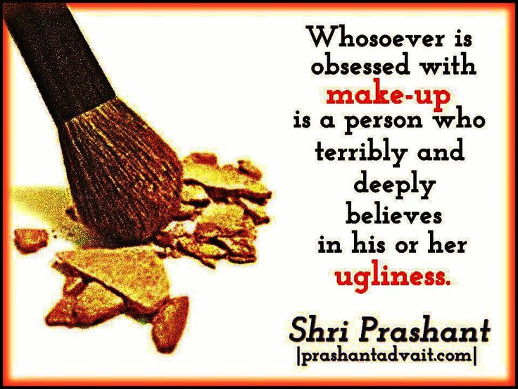 Whosoever is obsessed with make-up is a person who terribly and deeply believes in his or her ugliness. ~ Shri Prashant #ShriPrashant #Advait #beauty #belief #awareness Read at:- prashantadvait.com Watch at:- www.youtube.com/c/ShriPrashant Website:- www.advait.org.in Facebook:- www.facebook.com/prashant.advait LinkedIn:- www.linkedin.com/in/prashantadvait Twitter:- https://twitter.com/Prashant_Advait