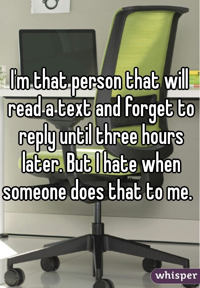 I'm that person that will read a text and forget to reply until three hours later. But I hate when someone does that to me.