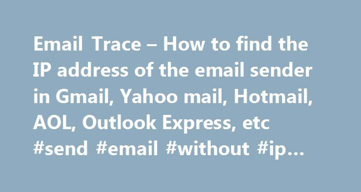 Email Trace – How to find the IP address of the email sender in Gmail, Yahoo mail, Hotmail, AOL, Outlook Express, etc #send #email #without #ip #address http://zambia.nef2.com/email-trace-how-to-find-the-ip-address-of-the-email-sender-in-gmail-yahoo-mail-hotmail-aol-outlook-express-etc-send-email-without-ip-address/  # Email Trace: What is an email header: It is information which is attached to every email. Email headers are hidden by default, but you can easily view them by following the…