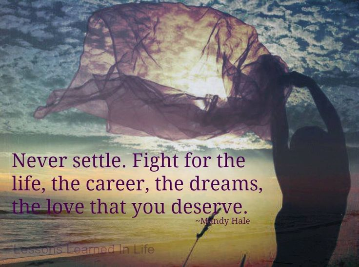 NEVER SETTLE. Fight for the LIFE, the CAREER, the DREAMS, the LOVE you deserve. - Mandy Hale