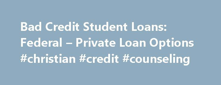 Bad Credit Student Loans: Federal – Private Loan Options #christian #credit #counseling http://credits.remmont.com/bad-credit-student-loans-federal-private-loan-options-christian-credit-counseling/  #getting a loan with bad credit # Student Loans for Bad Credit Paying for college is a hurdle so many young Americans and their families now face. The hunt for funds can become all the more stressful if parents and…  Read moreThe post Bad Credit Student Loans: Federal – Private Loan Options…