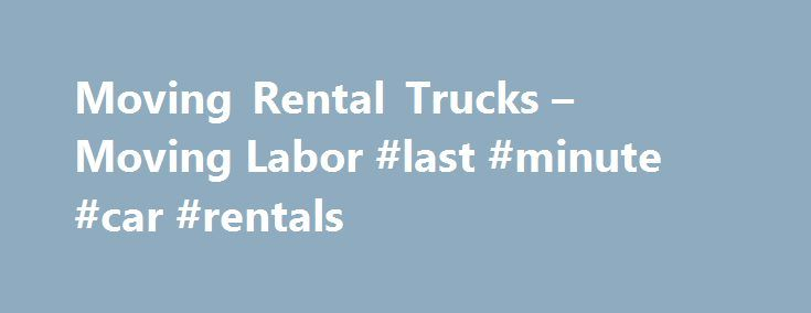 Moving Rental Trucks – Moving Labor #last #minute #car #rentals http://rentals.remmont.com/moving-rental-trucks-moving-labor-last-minute-car-rentals/  #rental trucks for moving # Moving Rental Trucks – Moving Labor Professionals quick links (1) Penske Rental Trucks (2) Budget Rental Trucks (3) U-haul Rental Trucks. To hire our professional movers as moving helpers, select a service package from above. Moving Labor Professionals Load and Unload. Moving Rental Trucks. Moving Trailers. Moving…