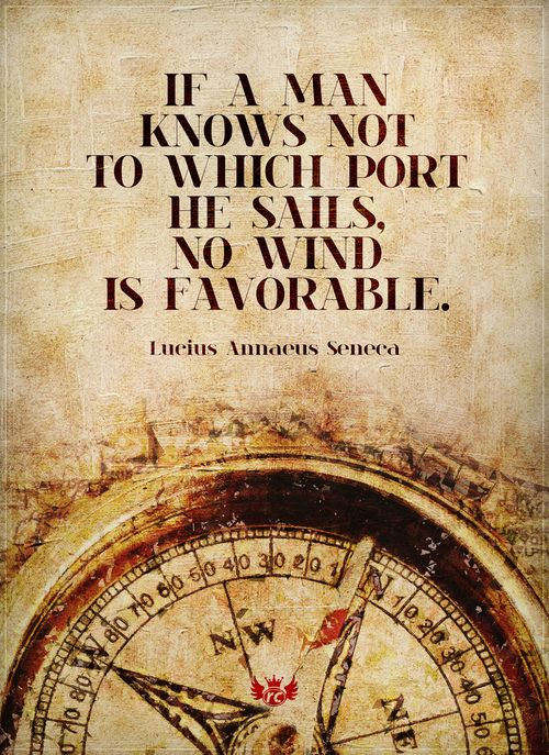 """""""If a man knows not to which port he sails, no wind is favorable."""" -Lucius Annaeus Seneca"""