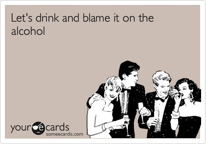 Let's drink and blame it on the alcohol.