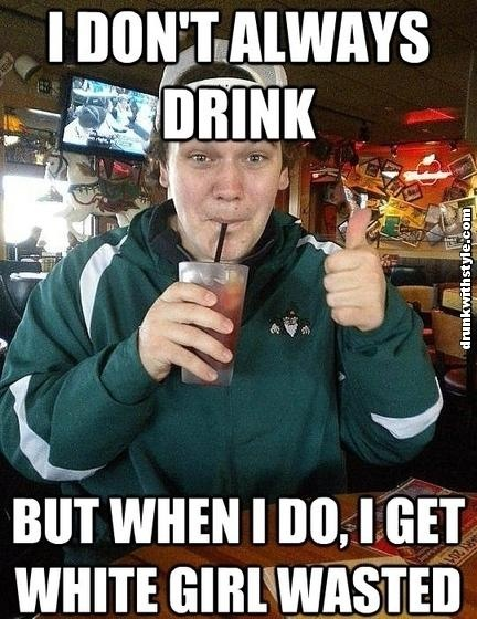 I Dont Always Drink White Girl Wasted Funny Drunk Guy Meme