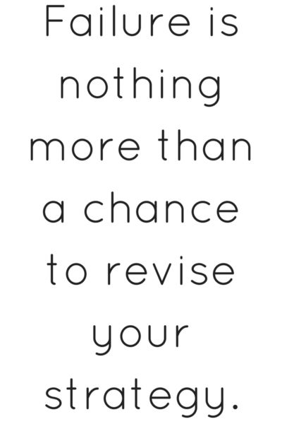 failure is nothing more than a chance to revise your strategy