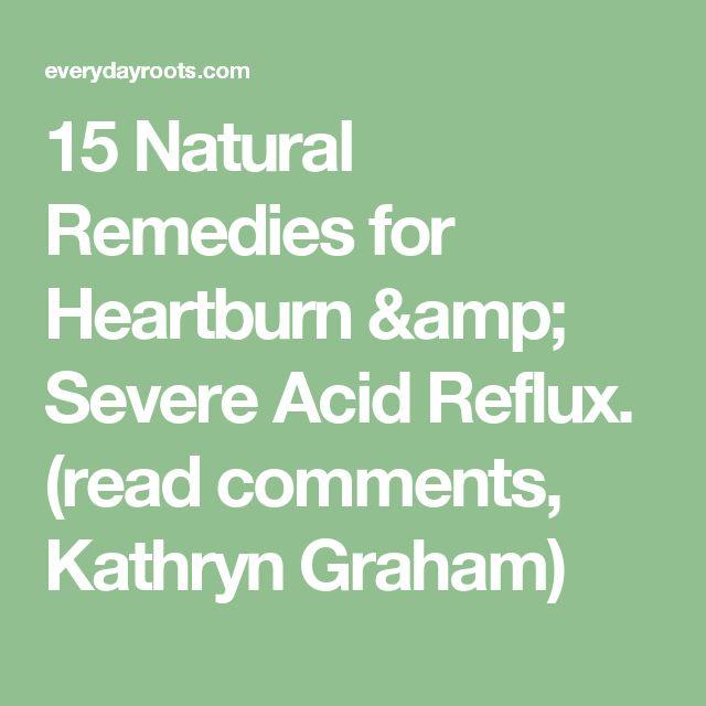 15 Natural Remedies for Heartburn & Severe Acid Reflux. (read comments, Kathryn Graham)