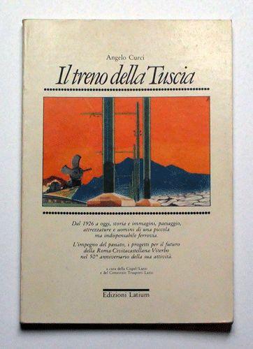 Angelo Curci  Il treno della Tuscia Dal 1926 a oggi, storia e immagini, paesaggio, attrezzature e uomini di una piccola ma indispensabile ferrovia