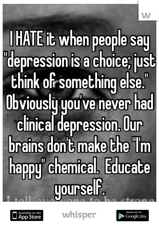 "I HATE it when people say ""depression is a choice... the only choice you're experiencing is the one where you'd like to beat the crap out of them."
