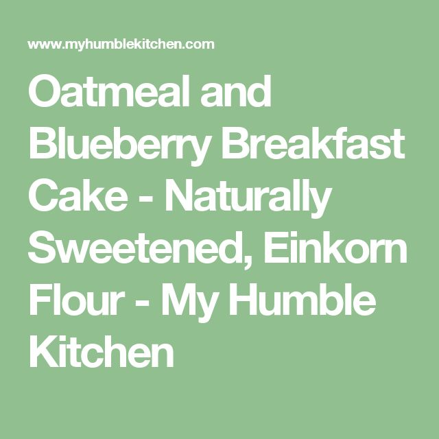 Oatmeal and Blueberry Breakfast Cake - Naturally Sweetened, Einkorn Flour - My Humble Kitchen