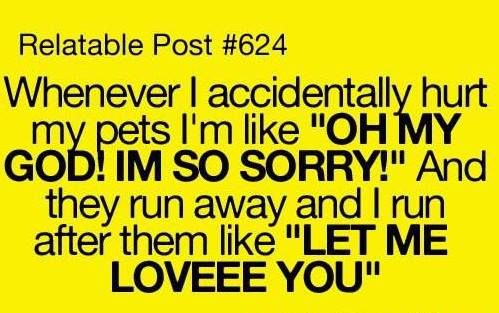 so funny, I run after them calling their name  apologizing, then love on them asking forgiveness ... lol