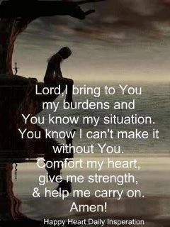 Lord I bring to you my burdens and you know my situation......help me carry on Amen!