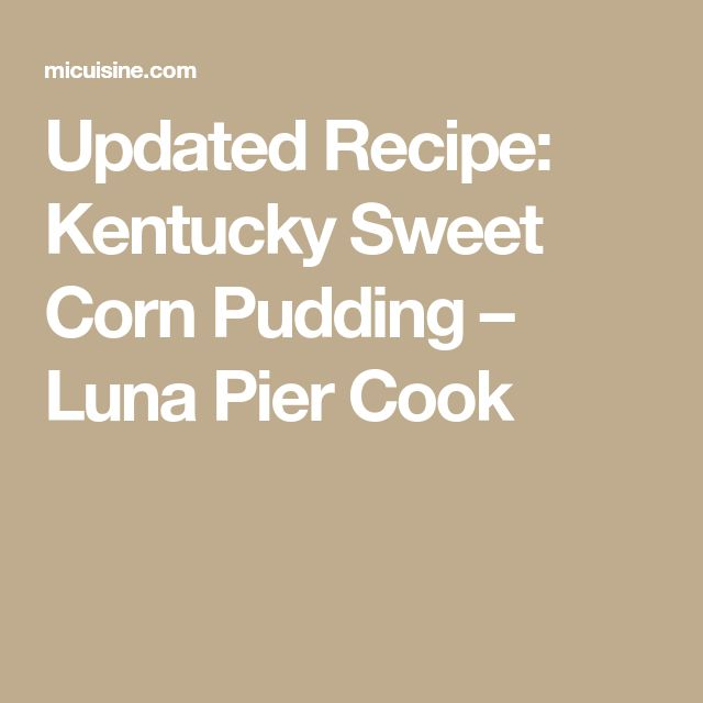Updated Recipe: Kentucky Sweet Corn Pudding – Luna Pier Cook