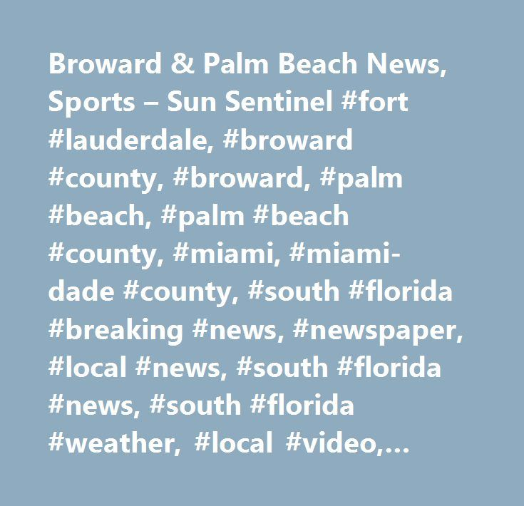 Broward & Palm Beach News, Sports – Sun Sentinel #fort #lauderdale, #broward #county, #broward, #palm #beach, #palm #beach #county, #miami, #miami-dade #county, #south #florida #breaking #news, #newspaper, #local #news, #south #florida #news, #south #florida #weather, #local #video, #broward #county #calendar #of #events, #palm #beach…