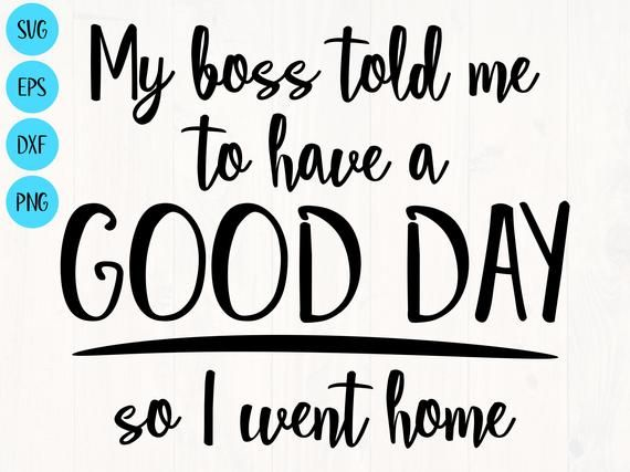 My Boss Told Me To Have A Good Day So I Went Home Svg Png Etsy Funny Quotes Funny Svg Svg Quotes