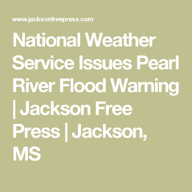 National Weather Service Issues Pearl River Flood Warning   Jackson Free Press   Jackson, MS