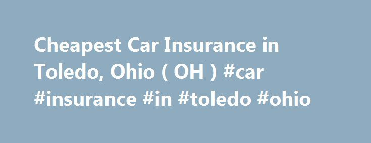 Cheapest Car Insurance in Toledo, Ohio ( OH ) #car #insurance #in #toledo #ohio http://chicago.remmont.com/cheapest-car-insurance-in-toledo-ohio-oh-car-insurance-in-toledo-ohio/  # Car Insurance Agents in Toledo, Ohio Cheap car insurance in Toledo At the western end of Lake Erie, Toledo, Ohio, is a traditionally blue collar city situated at the Michigan border. Once known as Glass City for its glass production, Toledo today is known for its Hungarian hot dogs, low cost of living and its…