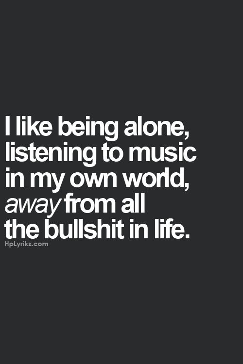 This just one of the reasons I have always been considered a loner. I like being alone listening to music in my own world, away from all the bullshit in life. Sometimes, yes:) Hp Lyrikz | Top quality quotes