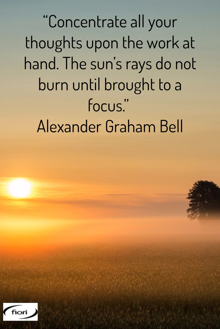 """""""Concentrate all your thoughts upon the work at hand. The sun's rays do not burn until brought to a focus."""" Alexander Graham Bell"""