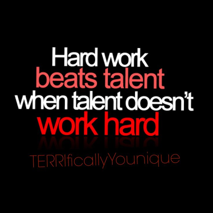 Hard Work will Beat Talent EVERY TIME!!