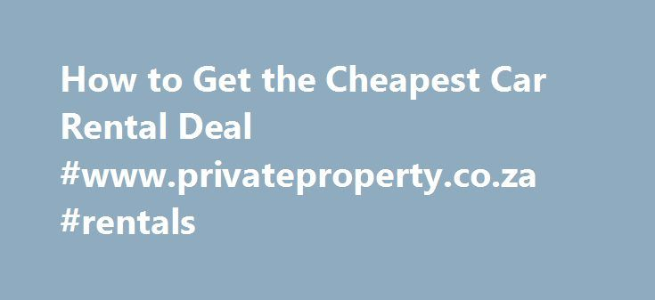 How to Get the Cheapest Car Rental Deal #www.privateproperty.co.za #rentals http://rental.remmont.com/how-to-get-the-cheapest-car-rental-deal-www-privateproperty-co-za-rentals/  #best deals on car rentals # Things You'll Need Reserve Extra Early – No matter the car rental agency, if you make your car reservation as far ahead in advance as possible, you increase your chances of getting the best deal. Car rental rates tend to increase dramatically over the holidays and even during the...