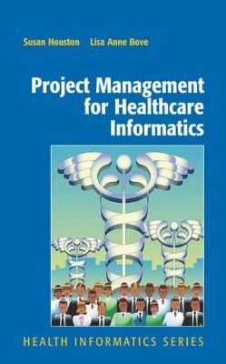 Project Management for Healthcare Informatics (2007). Susan M. Houston, Lisa Anne Bove.
