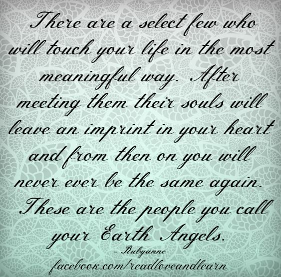 I am lucky enough to have Earth angels. Some I've had all my life and some most of my life but they are all still in my life. Then there is one Angel that is God sent, this one we will know when it happens, they will change your life forever for the best... XO