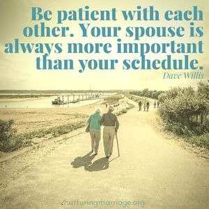 Be patient with each other. Your spouse is always more