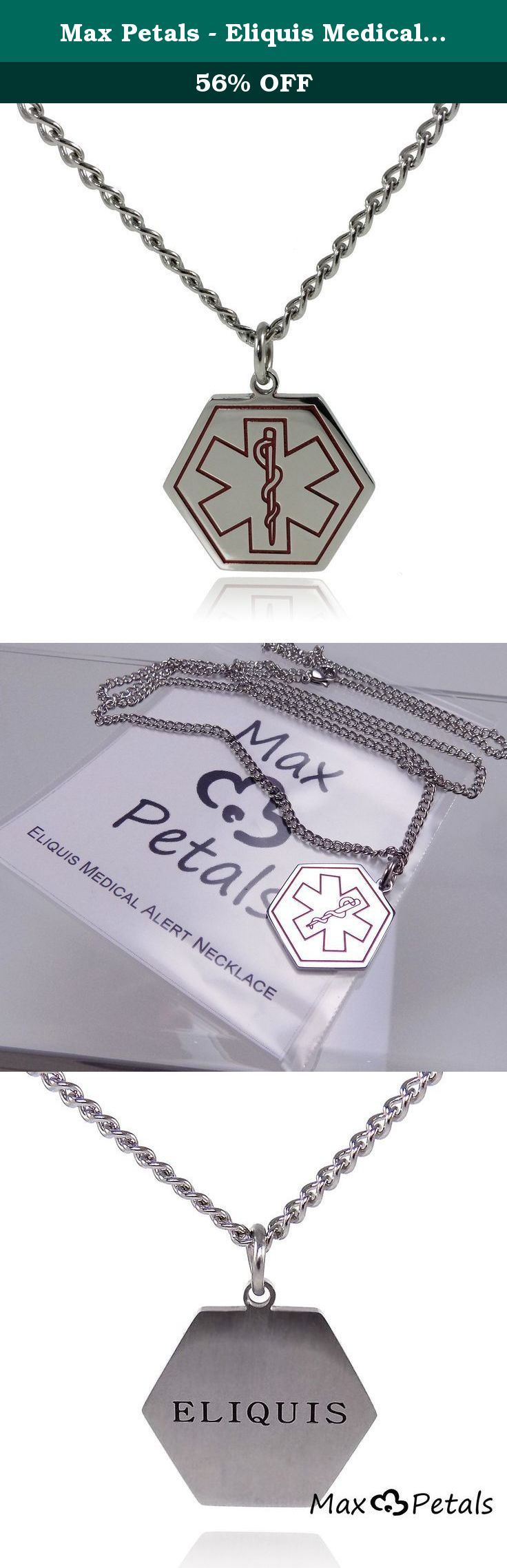 "Max Petals - Eliquis Medical Alert ID Stainless Steel Pendant Necklace with 26"" Chain. Should you become confused or unable to communicate, your medical alert necklace provides the initial awareness to first responders that you have an existing medical condition. Emergency medical personnel are trained to look for this necklace. Upon identifying your condition, the responder can more quickly and accurately diagnose and treat you."
