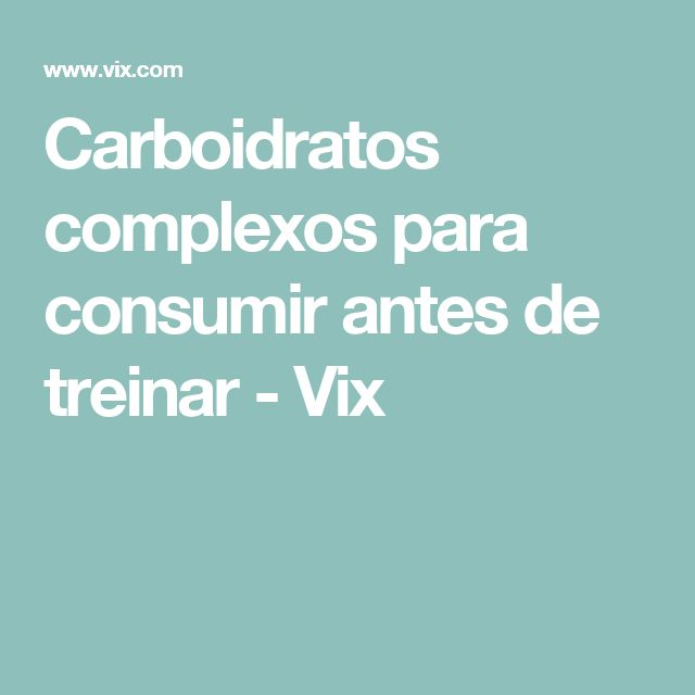 Carboidratos complexos para consumir antes de treinar - Vix