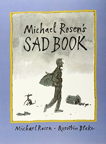 """Michael Rosen's Sad Book"", by Michael Rosen, illustrated by Quentin Blake - What makes Michael Rosen most sad is thinking about his son Eddie, who died. This intensely personal book explores his sadness, how it affects him and some of the things he does to"