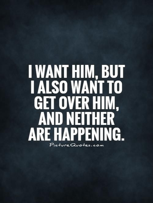 I want him, but I also want to get over him, and neither are happening. Picture Quotes.