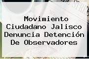 http://tecnoautos.com/wp-content/uploads/imagenes/tendencias/thumbs/movimiento-ciudadano-jalisco-denuncia-detencion-de-observadores.jpg Movimiento Ciudadano. Movimiento Ciudadano Jalisco denuncia detención de observadores, Enlaces, Imágenes, Videos y Tweets - http://tecnoautos.com/actualidad/movimiento-ciudadano-movimiento-ciudadano-jalisco-denuncia-detencion-de-observadores/