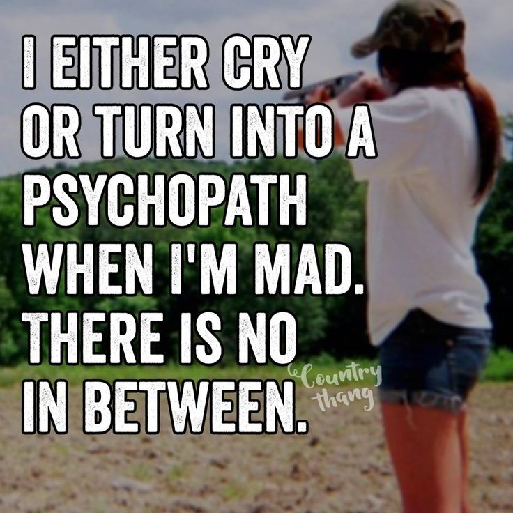 I either cry or turn into a psychopath when I'm mad. There is no in between.