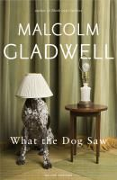 What the Dog Saw - Gladwell Malcolm