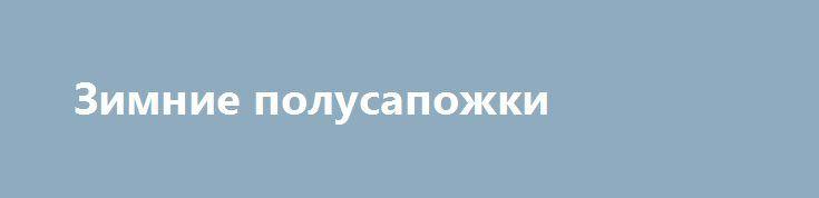 Зимние полусапожки http://brandar.net/ru/a/ad/zimnie-polusapozhki/  Зимние полусапоги, женские. Продаю, так как малы
