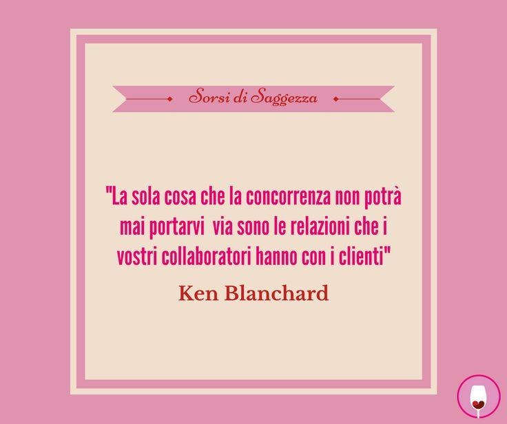 """Sorsi di saggezza  """"La sola cosa che la concorrenza non potrà mai portarvi via sono le relazioni che i vostri collaboratori hanno con i clienti"""" - Ken Blanchard"""