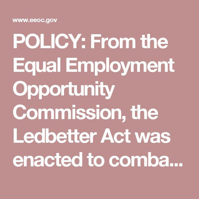 POLICY: From the Equal Employment Opportunity Commission, the Ledbetter Act was enacted to combat the discrepancy in pay between men and women. Employers are put under greater scrutiny to pay wages fairly, regardless of gender.