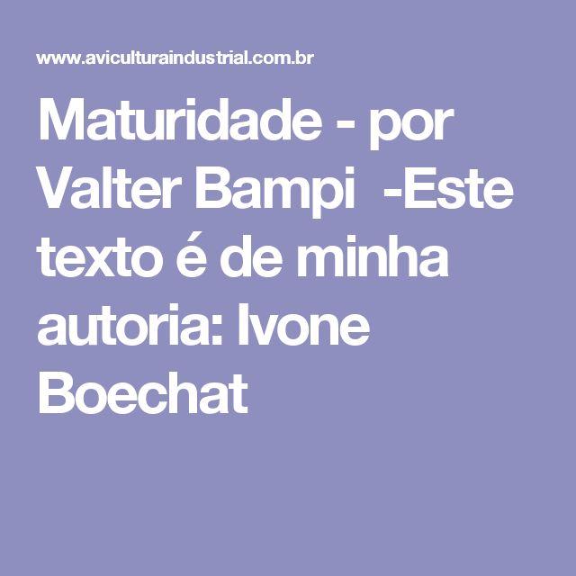 Maturidade - por Valter Bampi -Este texto é de minha autoria: Ivone Boechat