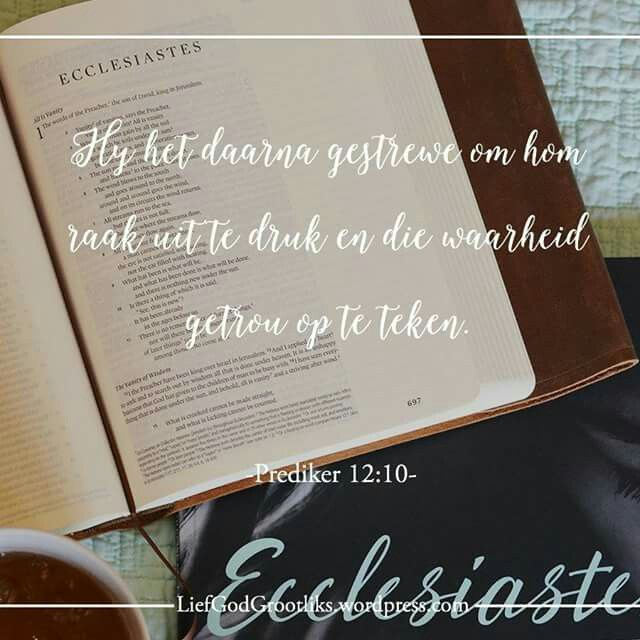 {Prediker} Week 8 – Donderdag-  Vandag se verse Prediker 12:9-12  Hy het daarna gestrewe om hom raak uit te druk en die waarheid getrou op te teken.