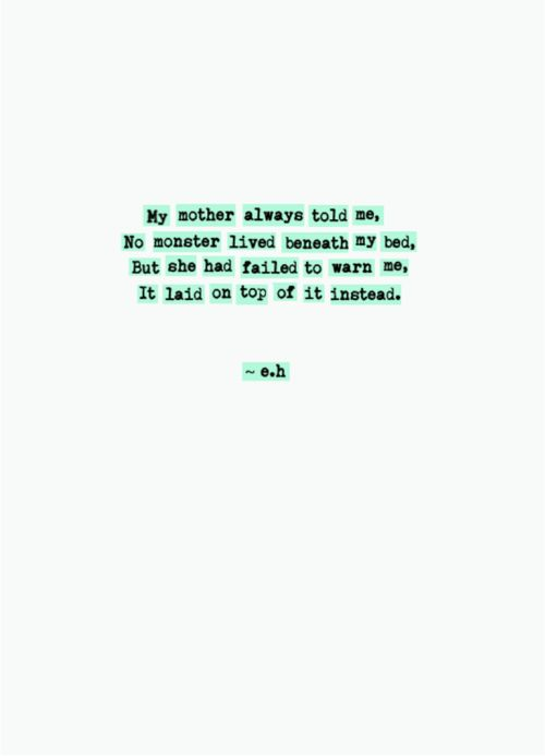 My Mother always told me,  no monster lived beneath my bed, but she failed to warn me,  It laid on top of it instead.  ~ e.h.