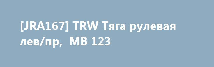 [JRA167] TRW Тяга рулевая  лев/пр,  MB 123 http://autotorservice.ru/products/36462-jra167-trw-tyaga-rulevaya-levpr-mb-123  [JRA167] TRW Тяга рулевая  лев/пр,  MB 123 со скидкой 893 рубля. Подробнее о предложении на странице: http://autotorservice.ru/products/36462-jra167-trw-tyaga-rulevaya-levpr-mb-123