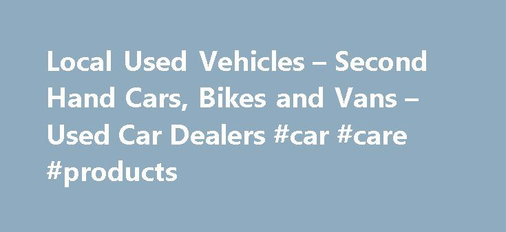 Local Used Vehicles – Second Hand Cars, Bikes and Vans – Used Car Dealers #car #care #products http://nef2.com/local-used-vehicles-second-hand-cars-bikes-and-vans-used-car-dealers-car-care-products/  #local car dealerships # Local Used Vehicles! Welcome to Local Used Vehicles – We have information about many of the used and second hand car dealers in the UK, we will try and help you find local used car dealers, second hand car dealers and cheap used car dealers in the UK. Our site has...