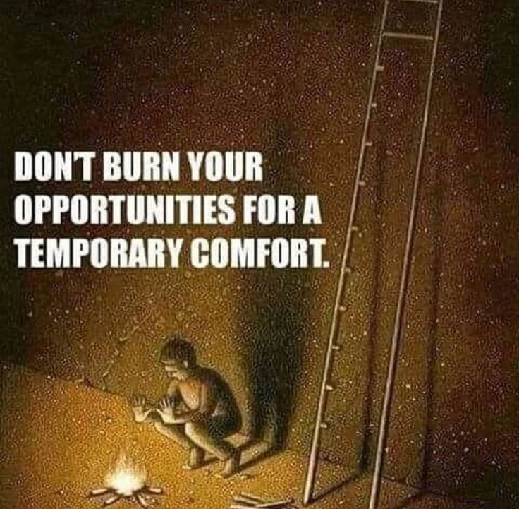 Don;t burn your opportunities for a temporary comfort