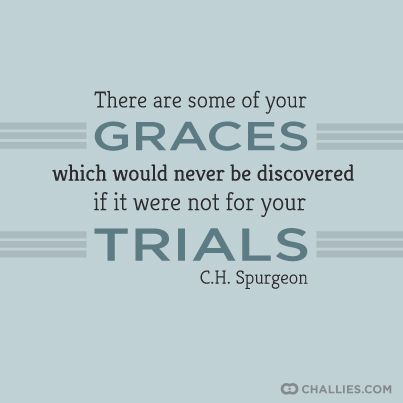 There are some of your graces which would never be discovered if it were not for your trials. —C.H. Spurgeon: