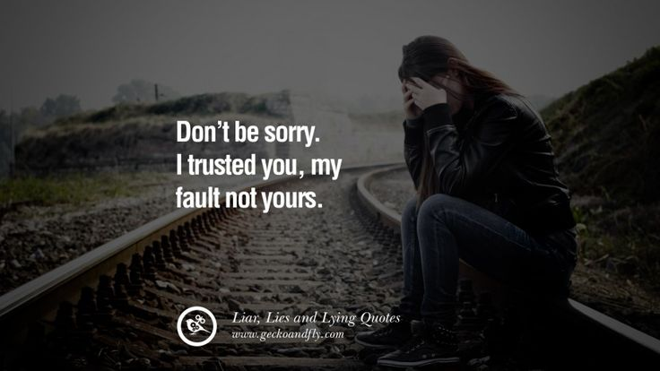 Don't be sorry. I trusted you, my fault not yours. 60 Quotes About Liar, Lies and Lying Boyfriend In A Relationship