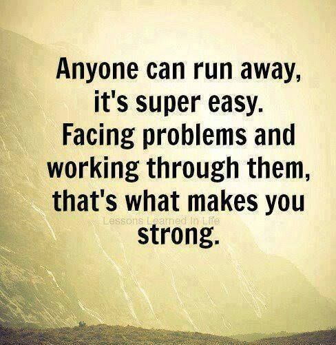 Truth. Don't run away from your problems. Face them and