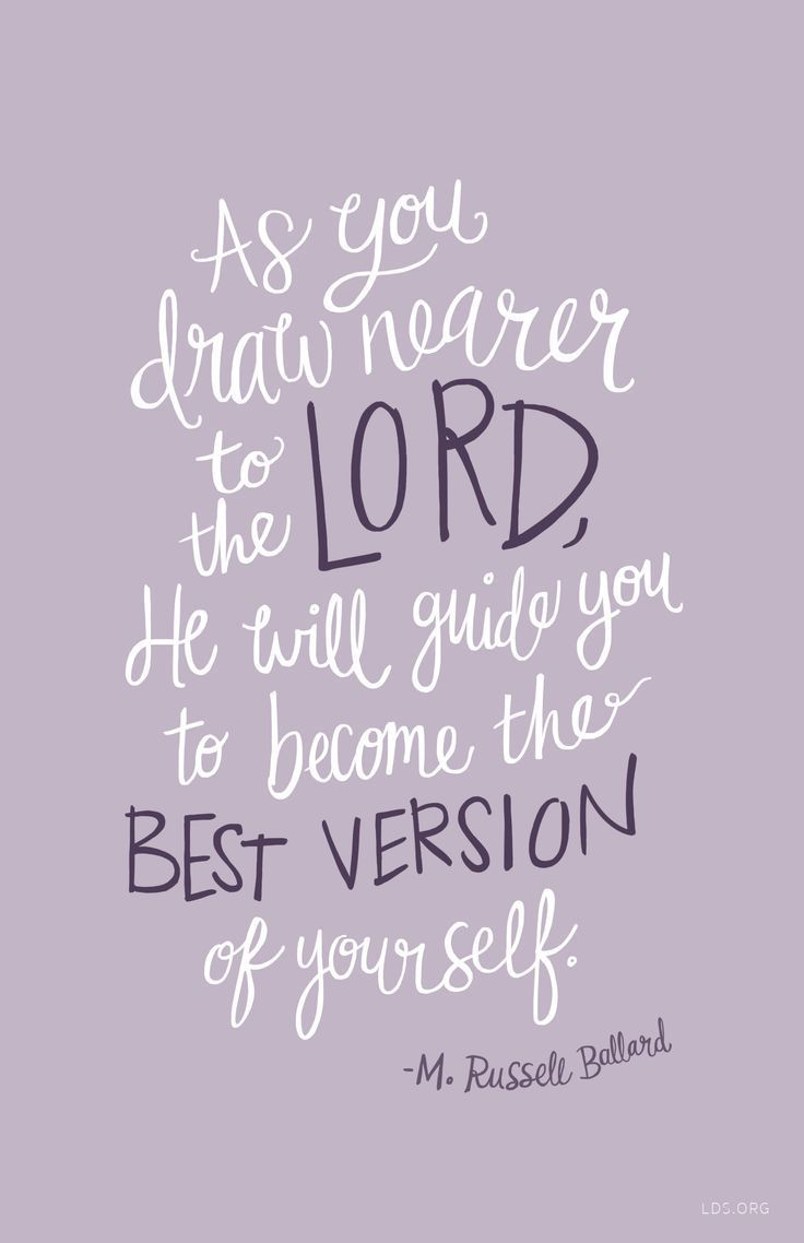 April 2016 LDS General Conference-As you draw nearer to the Lord, He will guide you to become the best version of yourself. - M. Russell Ballard