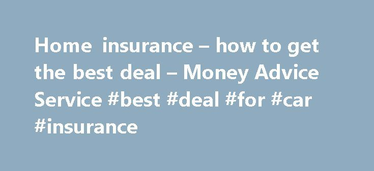 Home insurance – how to get the best deal – Money Advice Service #best #deal #for #car #insurance http://wyoming.remmont.com/home-insurance-how-to-get-the-best-deal-money-advice-service-best-deal-for-car-insurance/  # Home insurance – how to get the best deal Home insurance prices can vary widely, so taking time to shop around could save you a lot of money. Comparison sites are a great place to start, but the cheapest deal might not give you the right cover. This page takes you through…