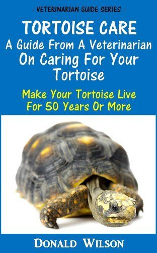 Tortoise Care : A Guide From A Veterinarian On Caring For Your Tortoise Make Your Tortoise Live For 50 Years Or More by Donald Wilson. $3.50